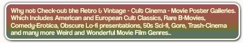 Why not Check-out the Retro & Vintage - Cult Cinema - Movie Poster Galleries.Which Includes American and European Cult Classics, Rare B-Movies,Comedy-Erotica, Obscure Lo-fi presentations, 50s Sci-fi, Gore, Trash-Cinemaand many more Weird and Wonderful Movie Film Genres..